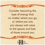 Consider Becoming The Type Of Energy That No Matter Where You Go, You Always Add Value