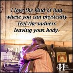 I Love The Kind Of Hug Where You Can Physically Feel The Sadness Leaving Your Body