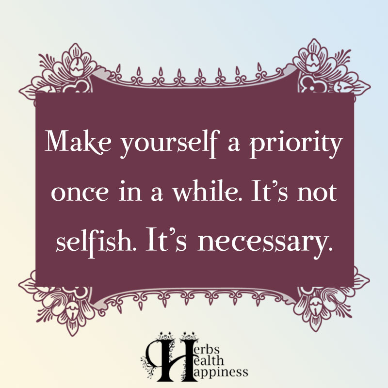 Make Yourself A Priority Once In A While Its Not Selfish