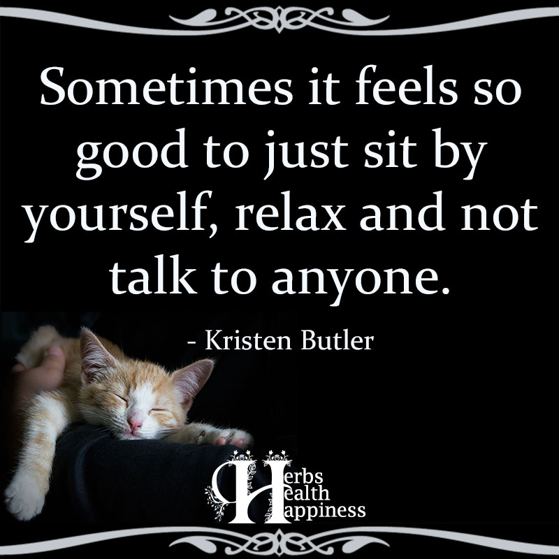 Sometimes It Feels So Good To Just Sit By Yourself