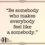 Be Somebody Who Makes Everybody Feels Like A Somebody