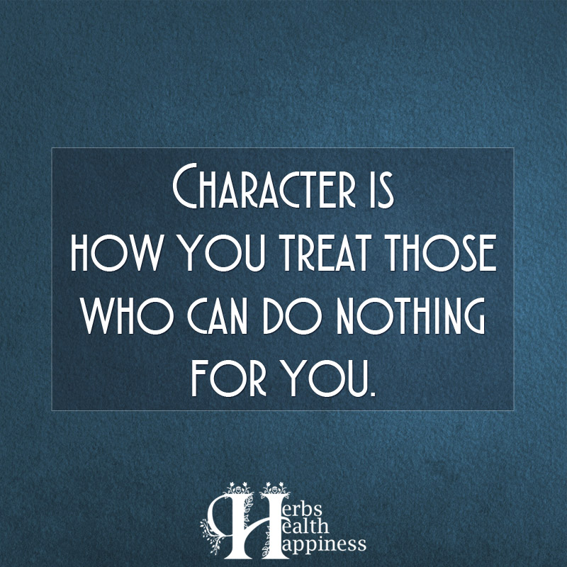 Character Is How You Treat Those Who Can Do