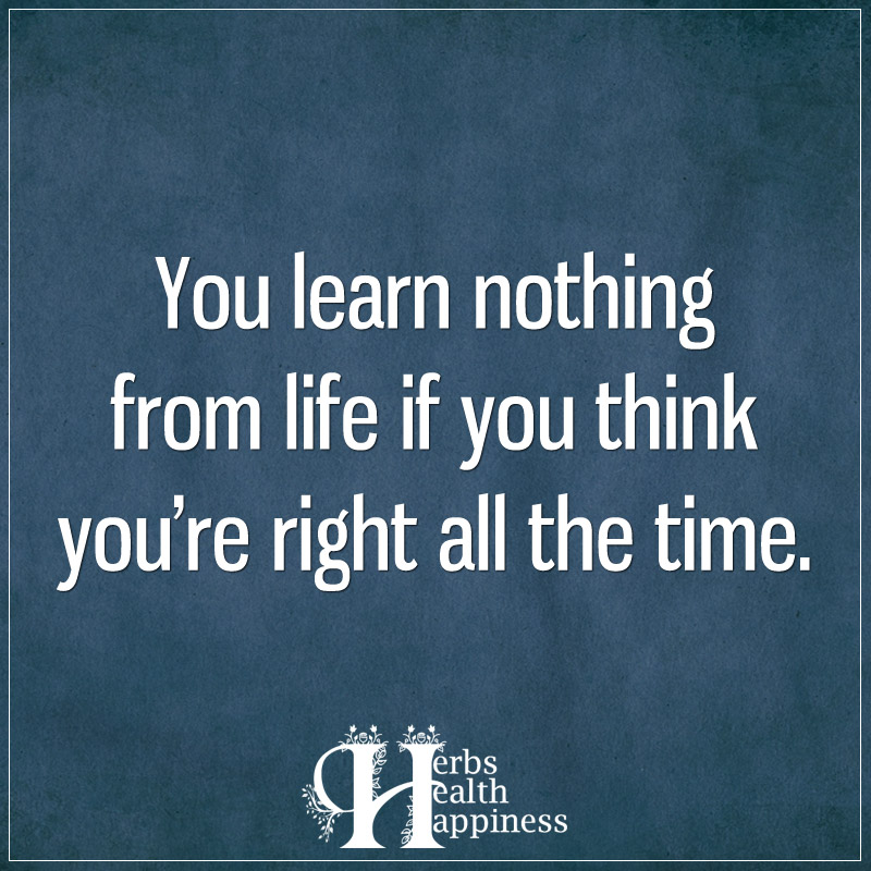 You Learn Nothing From Life If You Think You're Right