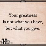 Your Greatness Is Not What You Have