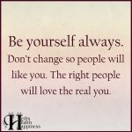 Be Yourself Always. Don't Change So People Will Like You