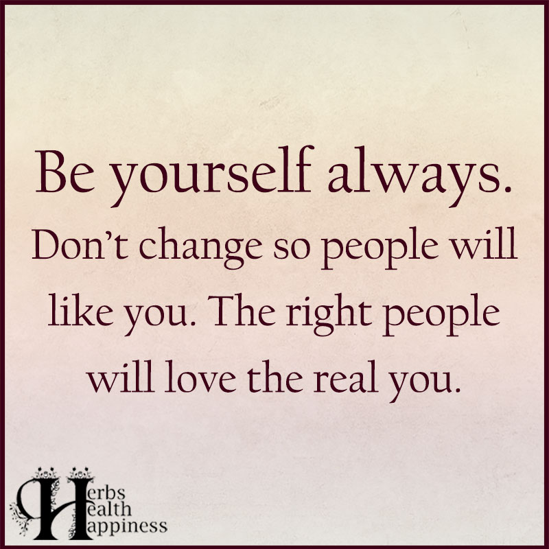 Be Yourself Always Don't Change So People Will Like You