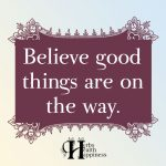 Believe Good Things Are On The Way