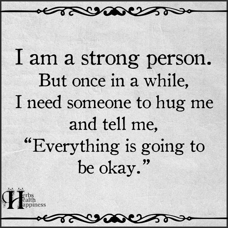 I Am A Strong Person. But Once In A While, I Need Someone To Hug Me