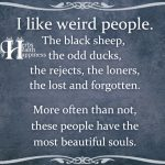 I Like Weird People. The Black Sheep, The Odd Ducks.