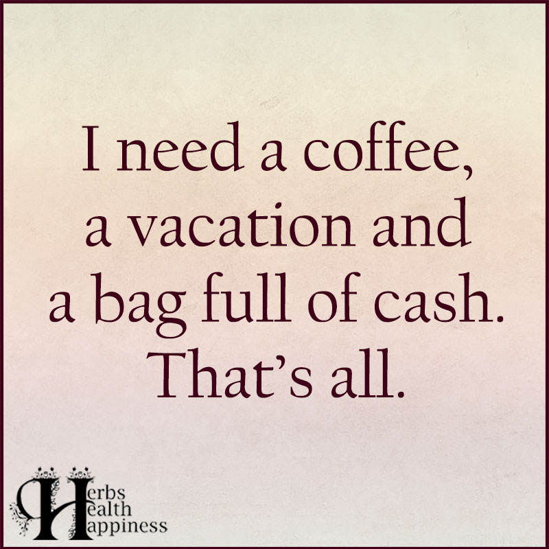 I Need A Coffee A Vacation And A Bag Full Of Cash