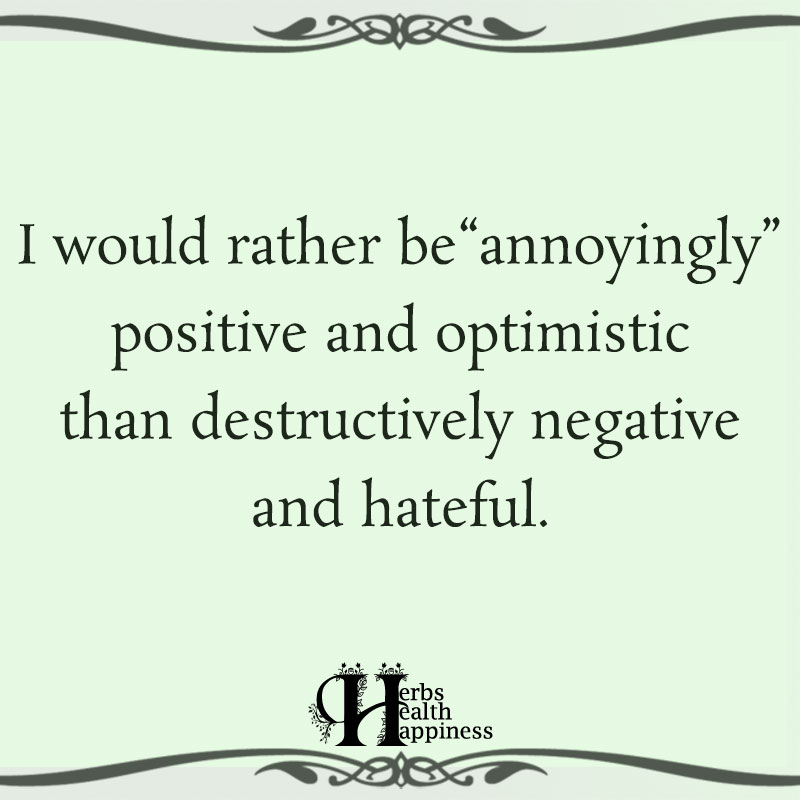 I Would Rather Be Annoyingly Positive And Optimistic