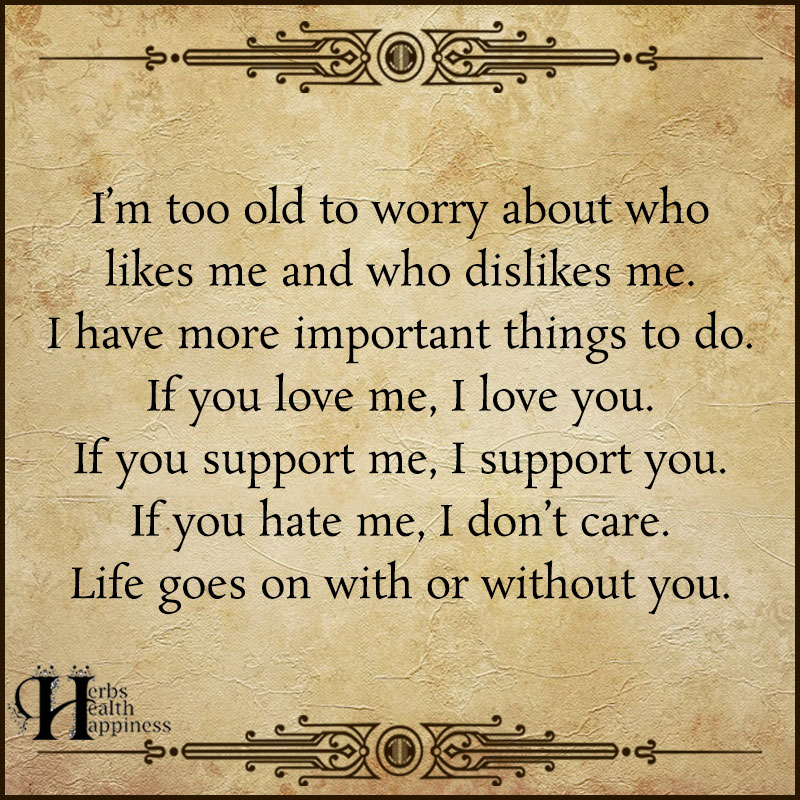 Im Too Old To Worry About Who Likes Me