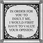 In Order For You To Insult Me, I would First Have To Value Your Opinion