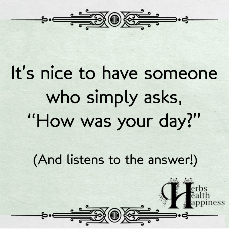It's Nice To Have Someone Who Simply Asks How Was Your Day