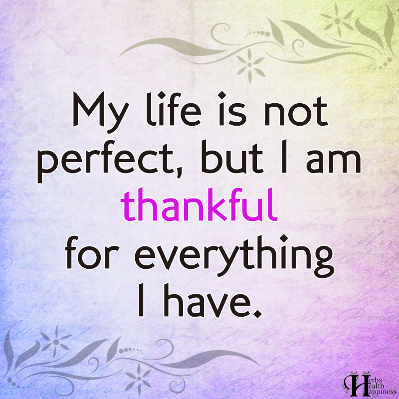 My Life Is Not Perfect But I Am Thankful For Everything