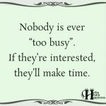 Nobody Is Ever Too Busy If They're Interested