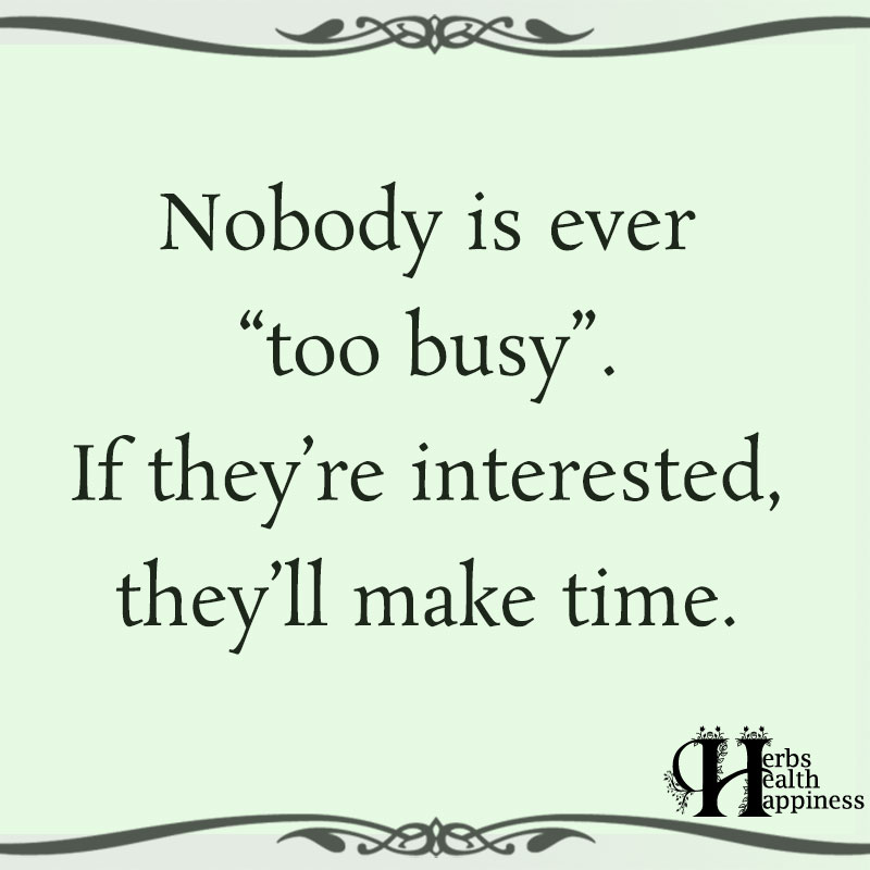 Nobody Is Ever Too Busy If Theyre Interested
