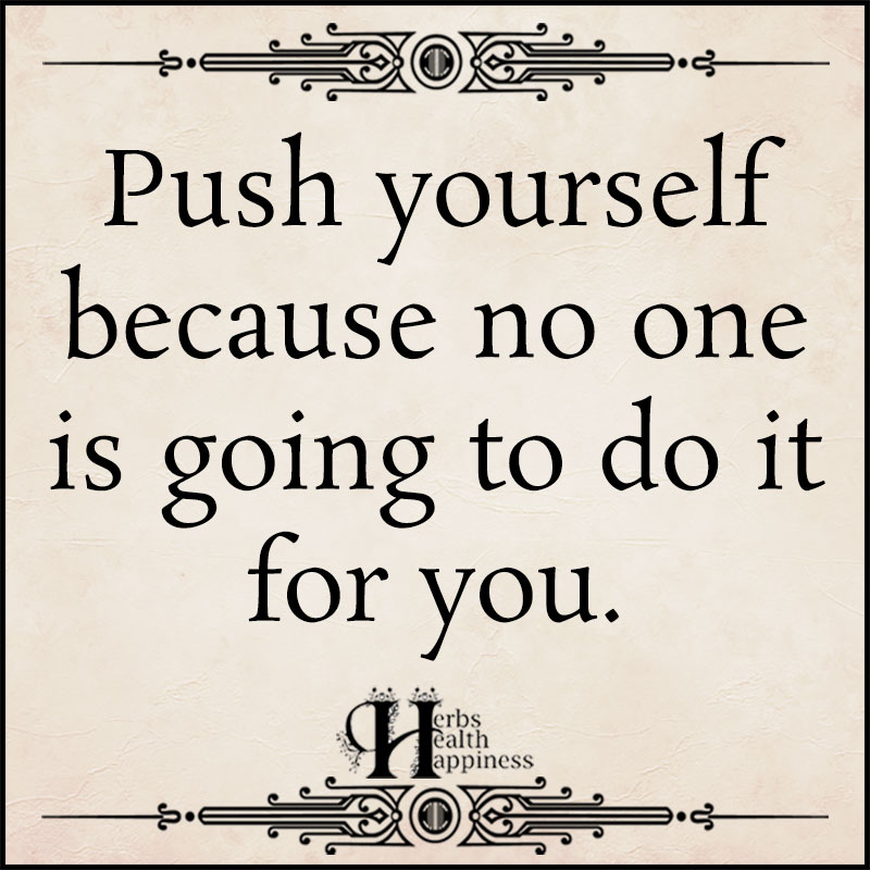 Push Yourself Because No One Is Going To Do It For You