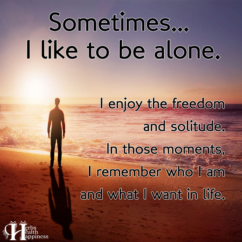 Sometimes I Like To Be Alone I Enjoy The Freedom And Solitude