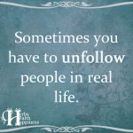 Sometimes You Have To Unfollow People In Real Life