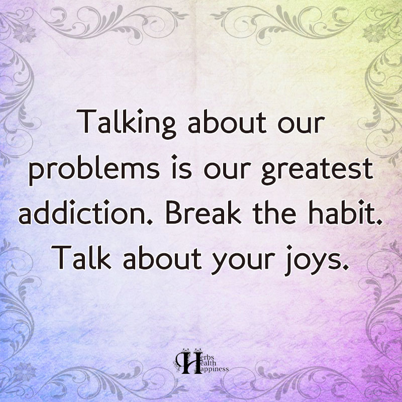 Talking About Our Problems Is Our Greatest Addiction