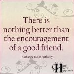 There Is Nothing Better Than The Encouragement Of A Good Friend
