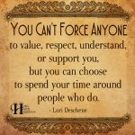 You Can't Force Anyone To Value, Respect, Understand, Or Support you