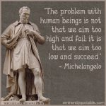 The Problem With Human Beings Is Not That We Aim Too High And Fail