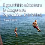 If You Think Adventure Is Dangerous, Try Routine. It Is Lethal