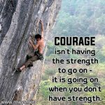 Courage Isn't Having The Strength To Go On