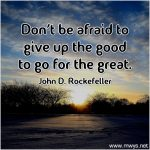 Don't Be Afraid to Give Up the Good to Go for the Great