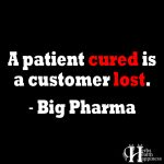 A Patient Cured Is A Customer Lost