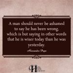 A Man Should Never Be Ashamed To Say He Has Been Wrong