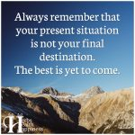 Always Remember That Your Present Situation Is Not Your Final Destination