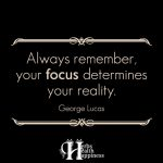 Always Remember, Your Focus Determines Your Reality