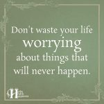 Don't Waste Your Life Worrying About Things That Will Never Happen