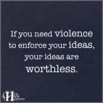 If You Need Violence To Enforce Your Ideas