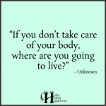 If You Don't Take Care Of Your Body, Where Are You Going To Live