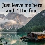 Just Leave Me Here And I'll Be Fine