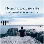 My Goal Is To Create A Life I Don't Need A Vacation From