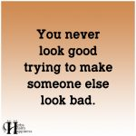 You Never Look Good Trying To Make Someone Else Look Bad