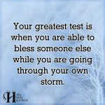 Your Greatest Test Is When You Are Able To Bless Someone