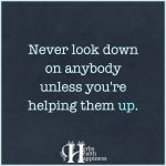 Never Look Down On Anybody Unless You're Helping Them Up