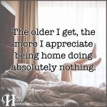 The Older I Get, The More I Appreciate Being Home Doing Absolutely Nothing