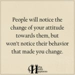 People Will Notice The Change Of Your Attitude Towards Them
