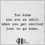 You Know You Are An Adult When You Get Excited Just To Go Home