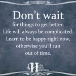 Don't Wait For Things To Get Better