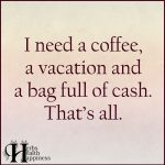 I Need A Coffee, A Vacation And A Bag Full Of Cash