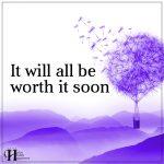 It Will All Be Worth It Soon