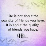 Life Is Not About The Quantity Of Friends You Have